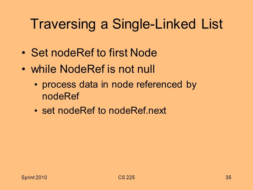 Sprint 2010CS Traversing a Single-Linked List Set nodeRef to first Node while NodeRef is not null process data in node referenced by nodeRef set nodeRef to nodeRef.next
