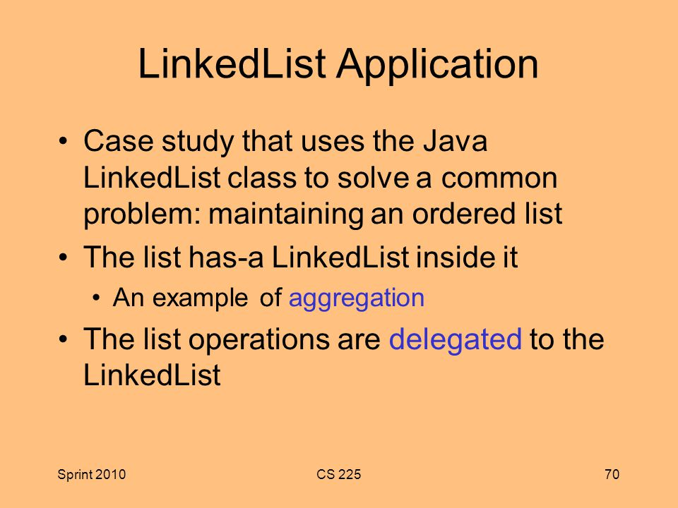Sprint 2010CS LinkedList Application Case study that uses the Java LinkedList class to solve a common problem: maintaining an ordered list The list has-a LinkedList inside it An example of aggregation The list operations are delegated to the LinkedList