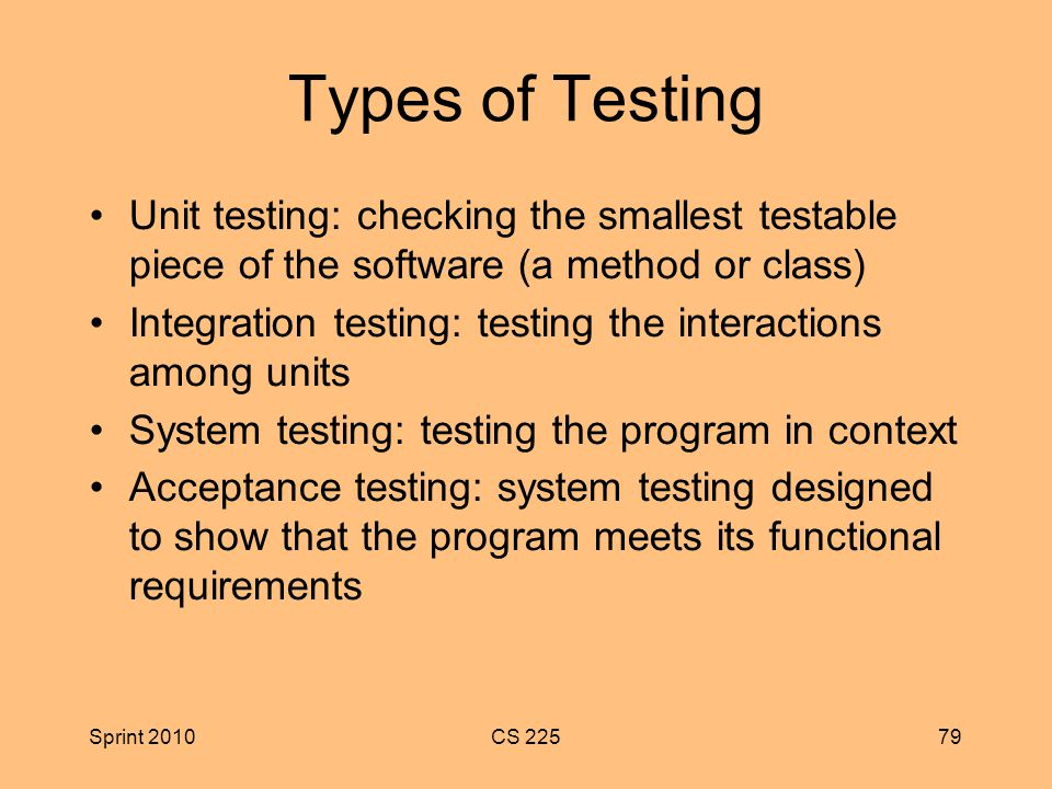 Sprint 2010CS Types of Testing Unit testing: checking the smallest testable piece of the software (a method or class) Integration testing: testing the interactions among units System testing: testing the program in context Acceptance testing: system testing designed to show that the program meets its functional requirements