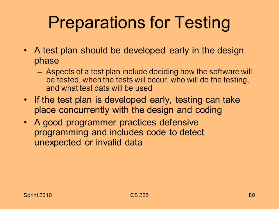 Sprint 2010CS Preparations for Testing A test plan should be developed early in the design phase –Aspects of a test plan include deciding how the software will be tested, when the tests will occur, who will do the testing, and what test data will be used If the test plan is developed early, testing can take place concurrently with the design and coding A good programmer practices defensive programming and includes code to detect unexpected or invalid data