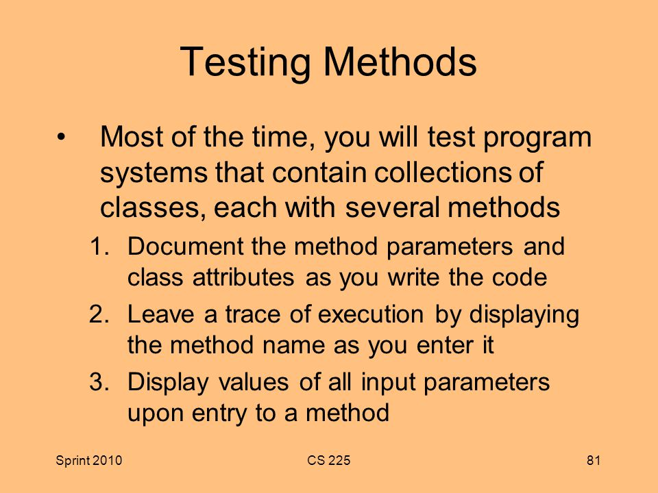 Sprint 2010CS Testing Methods Most of the time, you will test program systems that contain collections of classes, each with several methods 1.Document the method parameters and class attributes as you write the code 2.Leave a trace of execution by displaying the method name as you enter it 3.Display values of all input parameters upon entry to a method