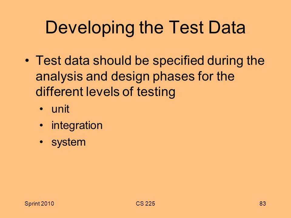 Sprint 2010CS Developing the Test Data Test data should be specified during the analysis and design phases for the different levels of testing unit integration system