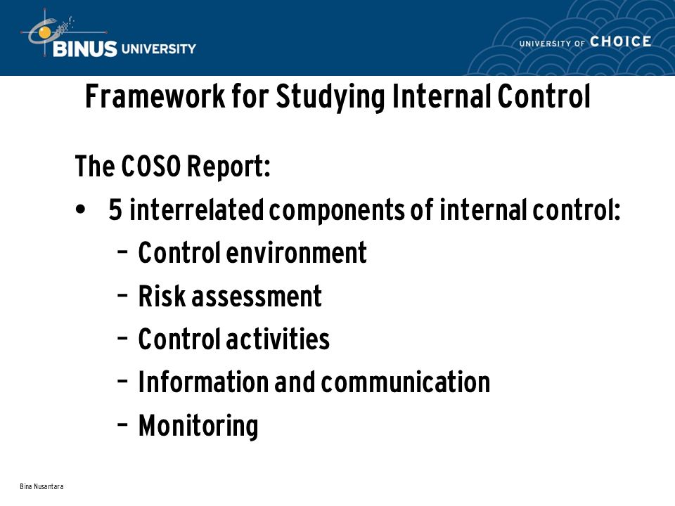 Bina Nusantara Framework for Studying Internal Control The COSO Report: 5 interrelated components of internal control: – Control environment – Risk assessment – Control activities – Information and communication – Monitoring