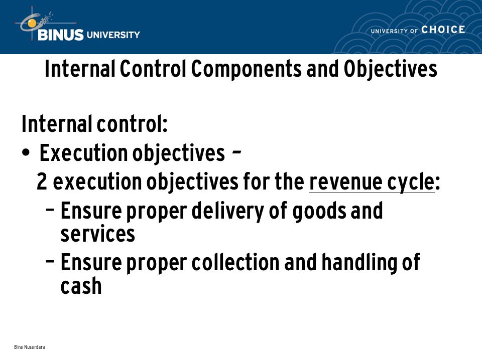 Bina Nusantara Internal Control Components and Objectives Internal control: Execution objectives – 2 execution objectives for the revenue cycle: – Ensure proper delivery of goods and services – Ensure proper collection and handling of cash