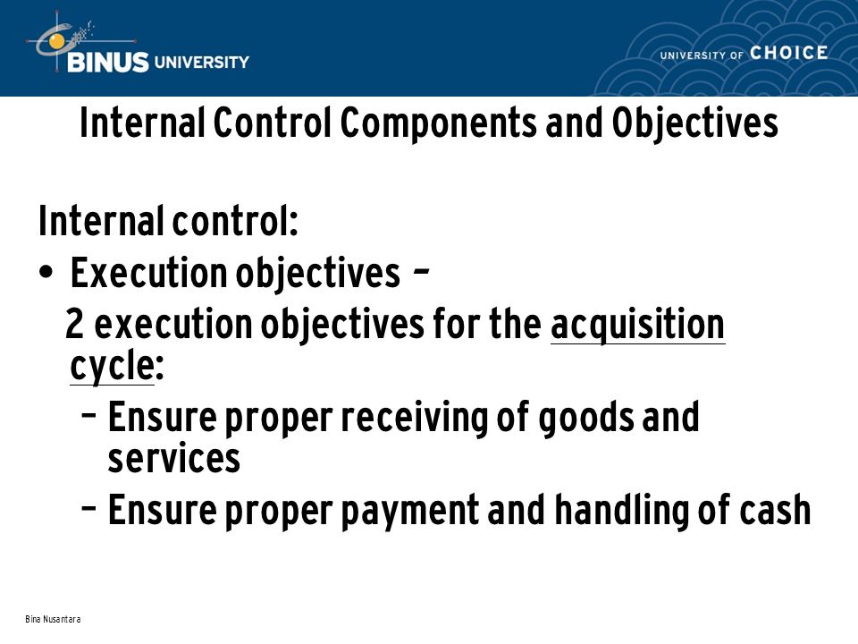 Bina Nusantara Internal Control Components and Objectives Internal control: Execution objectives – 2 execution objectives for the acquisition cycle: – Ensure proper receiving of goods and services – Ensure proper payment and handling of cash