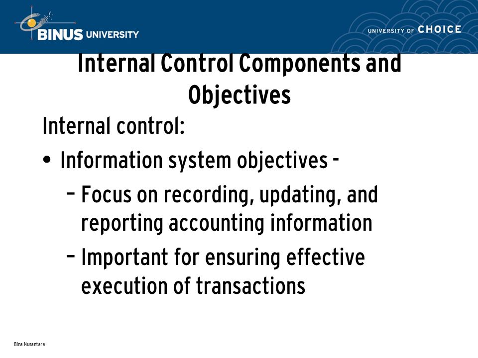 Bina Nusantara Internal Control Components and Objectives Internal control: Information system objectives - – Focus on recording, updating, and reporting accounting information – Important for ensuring effective execution of transactions