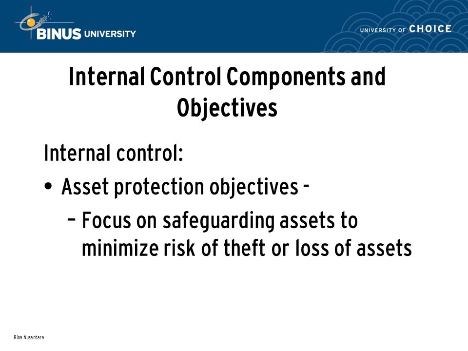 Bina Nusantara Internal Control Components and Objectives Internal control: Asset protection objectives - – Focus on safeguarding assets to minimize risk of theft or loss of assets