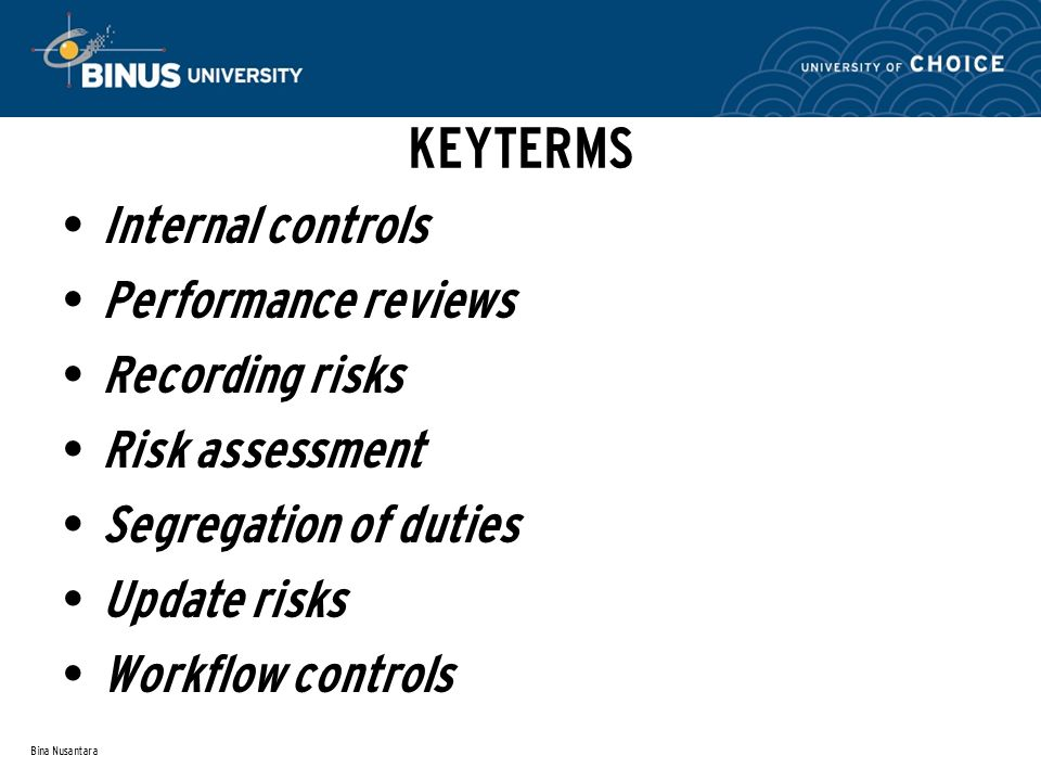 Bina Nusantara KEYTERMS Internal controls Performance reviews Recording risks Risk assessment Segregation of duties Update risks Workflow controls