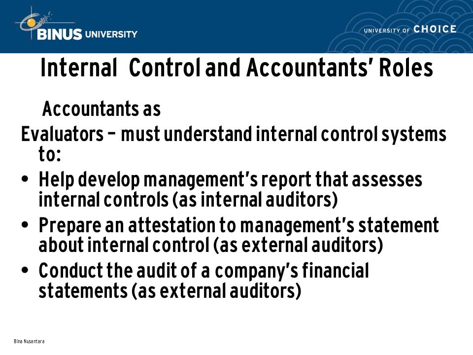 Bina Nusantara Internal Control and Accountants' Roles Accountants as Evaluators – must understand internal control systems to: Help develop management's report that assesses internal controls (as internal auditors) Prepare an attestation to management's statement about internal control (as external auditors) Conduct the audit of a company's financial statements (as external auditors)