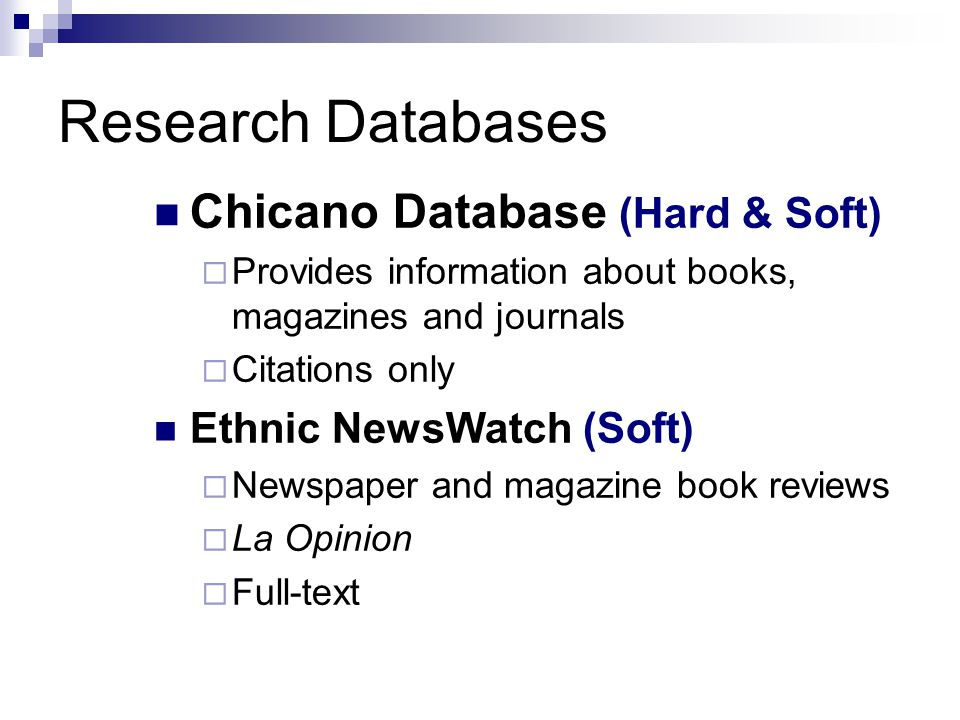 Research Databases Chicano Database (Hard & Soft)  Provides information about books, magazines and journals  Citations only Ethnic NewsWatch (Soft)  Newspaper and magazine book reviews  La Opinion  Full-text