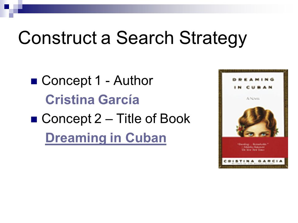 Construct a Search Strategy Concept 1 - Author Cristina García Concept 2 – Title of Book Dreaming in Cuban