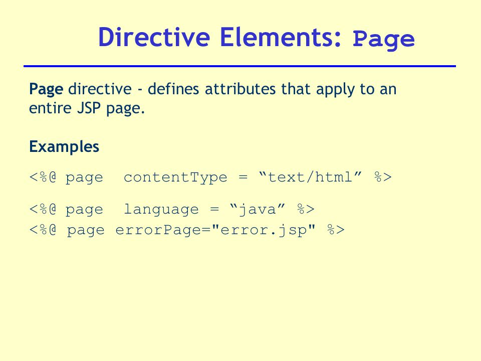 Directive Elements: Page Page directive - defines attributes that apply to an entire JSP page.
