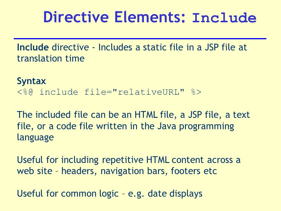 Directive Elements: Include Include directive - Includes a static file in a JSP file at translation time Syntax The included file can be an HTML file, a JSP file, a text file, or a code file written in the Java programming language Useful for including repetitive HTML content across a web site – headers, navigation bars, footers etc Useful for common logic – e.g.