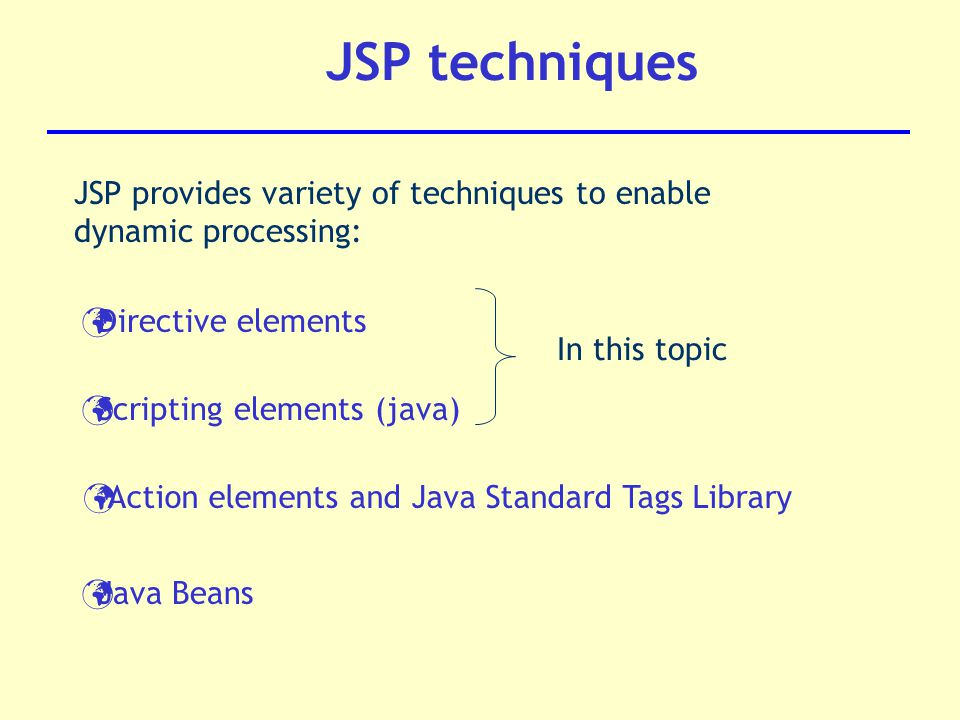 JSP techniques Directive elements Action elements and Java Standard Tags Library Scripting elements (java) JSP provides variety of techniques to enable dynamic processing: Java Beans In this topic