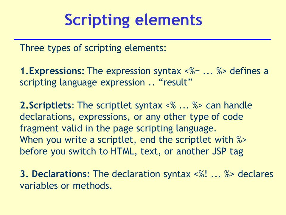 Scripting elements Three types of scripting elements: 1.Expressions: The expression syntax defines a scripting language expression..