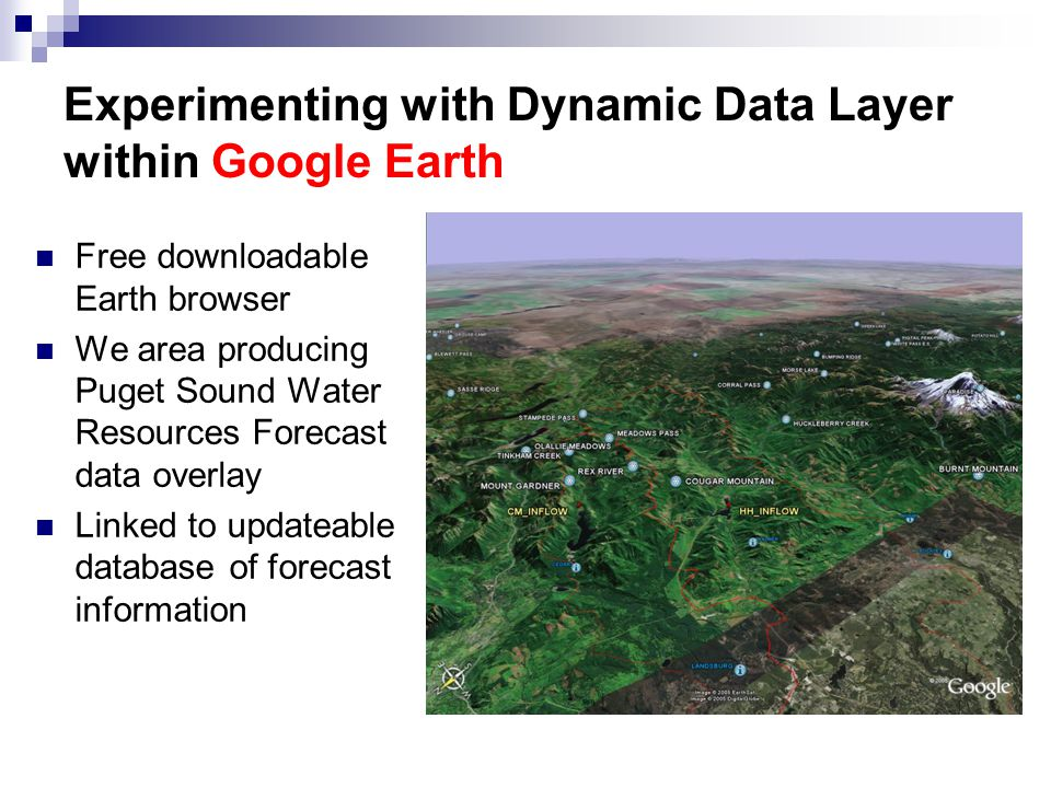Experimenting with Dynamic Data Layer within Google Earth Free downloadable Earth browser We area producing Puget Sound Water Resources Forecast data overlay Linked to updateable database of forecast information