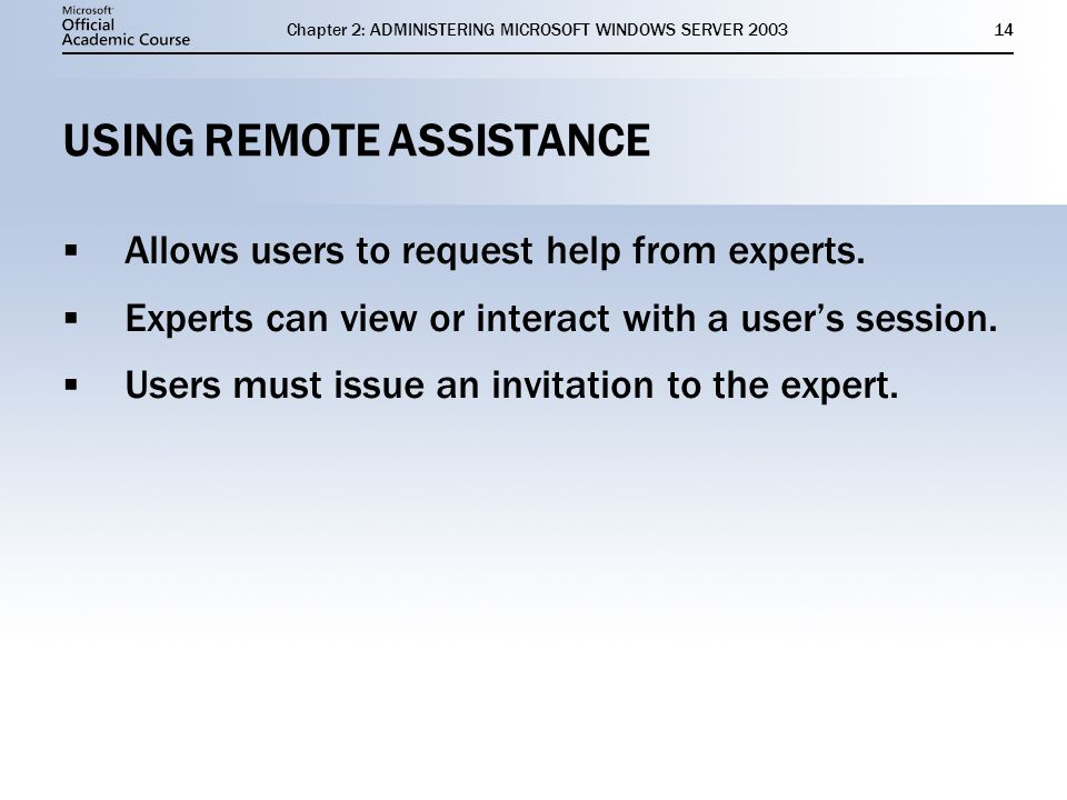 Chapter 2: ADMINISTERING MICROSOFT WINDOWS SERVER USING REMOTE ASSISTANCE  Allows users to request help from experts.