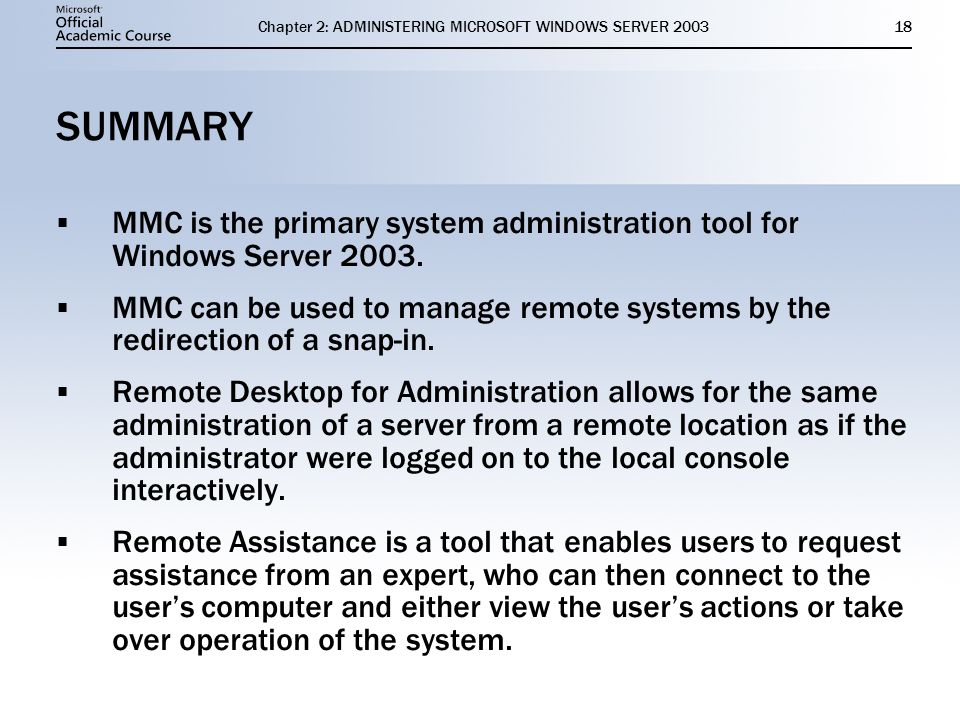 Chapter 2: ADMINISTERING MICROSOFT WINDOWS SERVER SUMMARY  MMC is the primary system administration tool for Windows Server 2003.
