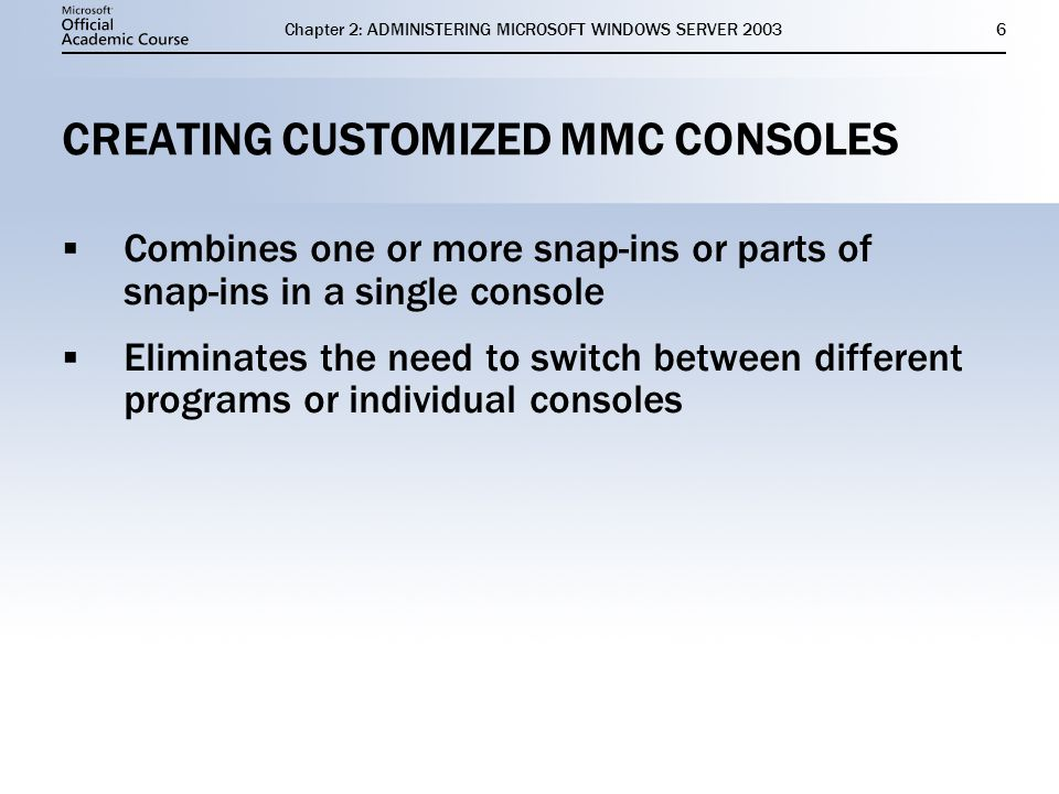 Chapter 2: ADMINISTERING MICROSOFT WINDOWS SERVER CREATING CUSTOMIZED MMC CONSOLES  Combines one or more snap-ins or parts of snap-ins in a single console  Eliminates the need to switch between different programs or individual consoles  Combines one or more snap-ins or parts of snap-ins in a single console  Eliminates the need to switch between different programs or individual consoles