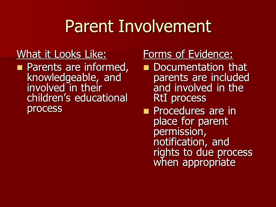 Parent Involvement What it Looks Like: Parents are informed, knowledgeable, and involved in their children's educational process Parents are informed, knowledgeable, and involved in their children's educational process Forms of Evidence: Documentation that parents are included and involved in the RtI process Documentation that parents are included and involved in the RtI process Procedures are in place for parent permission, notification, and rights to due process when appropriate Procedures are in place for parent permission, notification, and rights to due process when appropriate