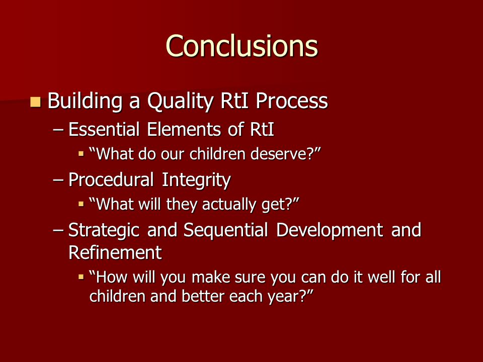 Conclusions Building a Quality RtI Process Building a Quality RtI Process –Essential Elements of RtI  What do our children deserve –Procedural Integrity  What will they actually get –Strategic and Sequential Development and Refinement  How will you make sure you can do it well for all children and better each year