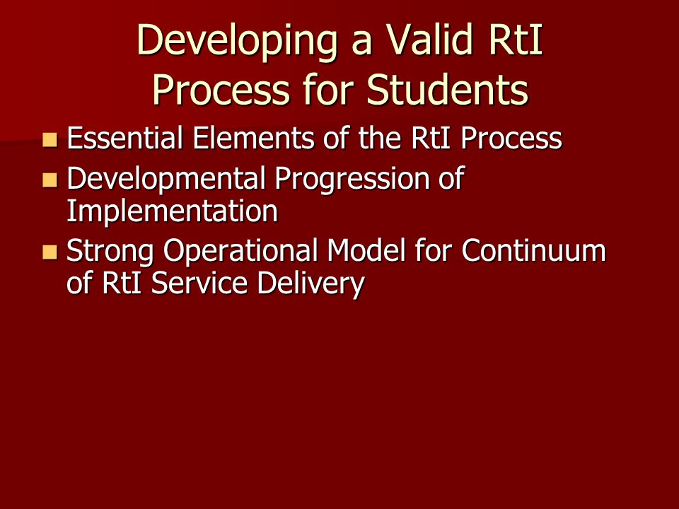 Developing a Valid RtI Process for Students Essential Elements of the RtI Process Essential Elements of the RtI Process Developmental Progression of Implementation Developmental Progression of Implementation Strong Operational Model for Continuum of RtI Service Delivery Strong Operational Model for Continuum of RtI Service Delivery
