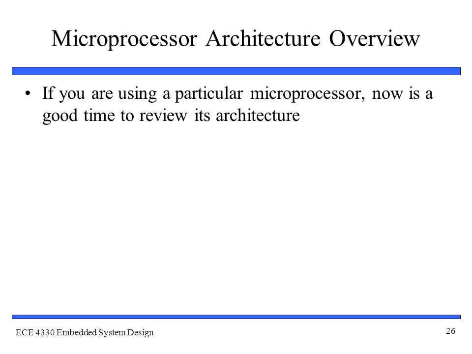 ECE 4330 Embedded System Design 26 Microprocessor Architecture Overview If you are using a particular microprocessor, now is a good time to review its architecture