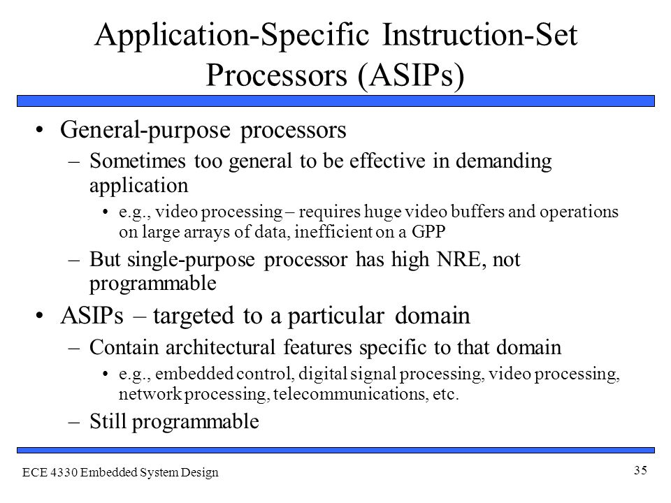 ECE 4330 Embedded System Design 35 Application-Specific Instruction-Set Processors (ASIPs) General-purpose processors –Sometimes too general to be effective in demanding application e.g., video processing – requires huge video buffers and operations on large arrays of data, inefficient on a GPP –But single-purpose processor has high NRE, not programmable ASIPs – targeted to a particular domain –Contain architectural features specific to that domain e.g., embedded control, digital signal processing, video processing, network processing, telecommunications, etc.