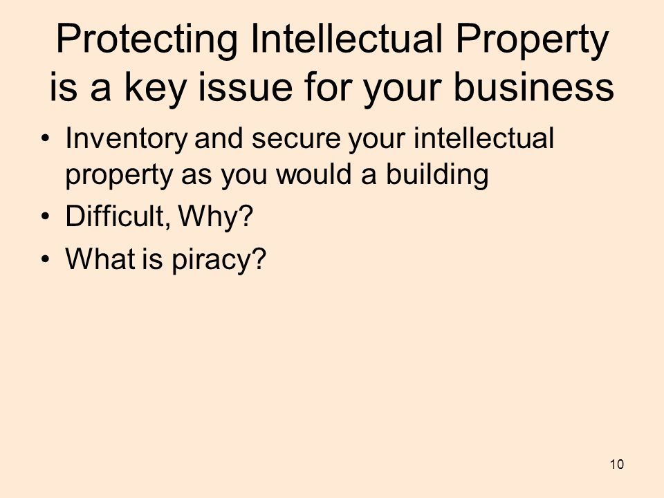 10 Protecting Intellectual Property is a key issue for your business Inventory and secure your intellectual property as you would a building Difficult, Why.