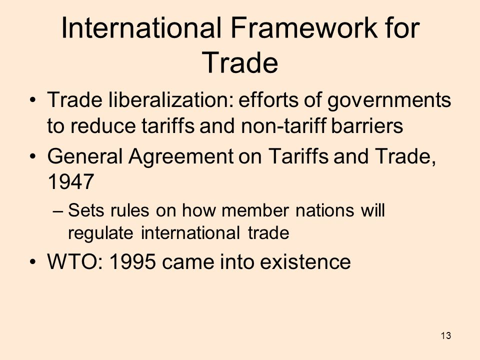 13 International Framework for Trade Trade liberalization: efforts of governments to reduce tariffs and non-tariff barriers General Agreement on Tariffs and Trade, 1947 –Sets rules on how member nations will regulate international trade WTO: 1995 came into existence