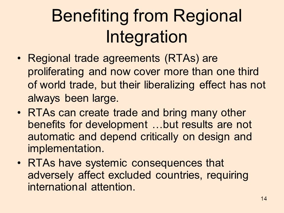 14 Benefiting from Regional Integration Regional trade agreements (RTAs) are proliferating and now cover more than one third of world trade, but their liberalizing effect has not always been large.