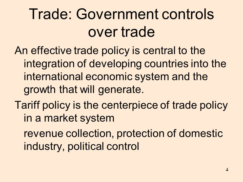 4 Trade: Government controls over trade An effective trade policy is central to the integration of developing countries into the international economic system and the growth that will generate.