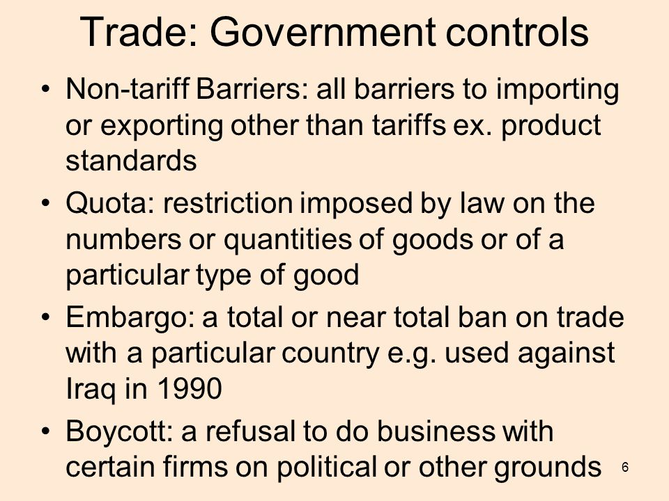 6 Trade: Government controls Non-tariff Barriers: all barriers to importing or exporting other than tariffs ex.