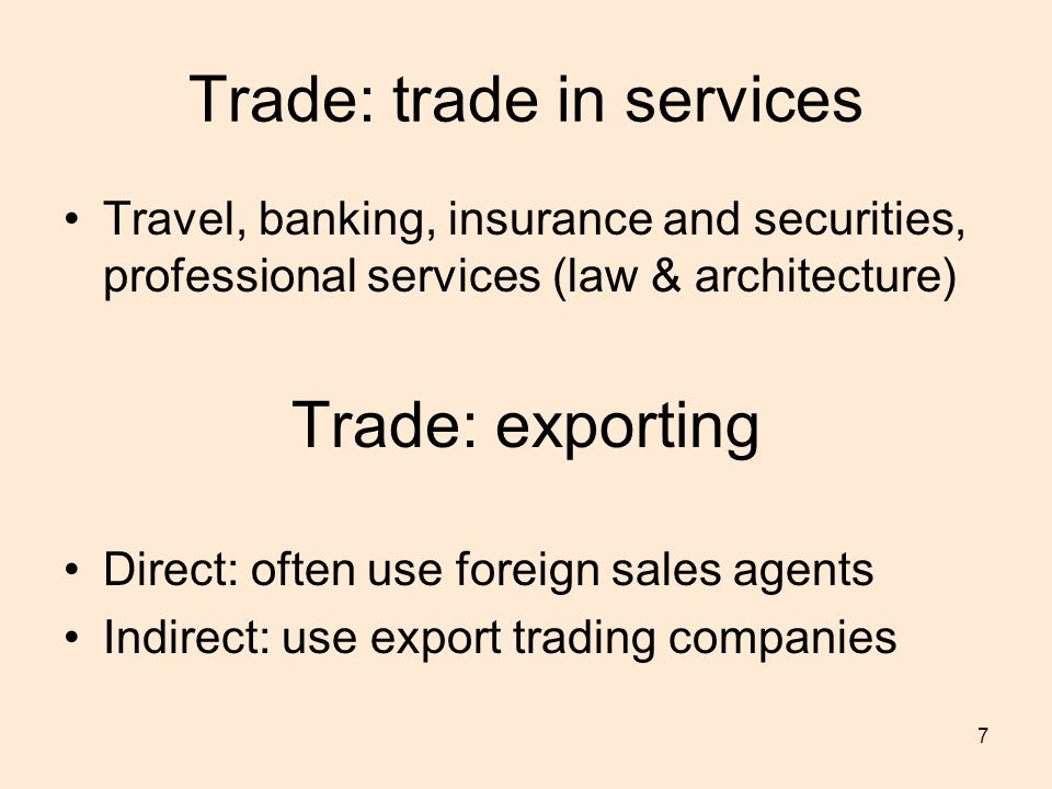 7 Trade: trade in services Travel, banking, insurance and securities, professional services (law & architecture) Trade: exporting Direct: often use foreign sales agents Indirect: use export trading companies