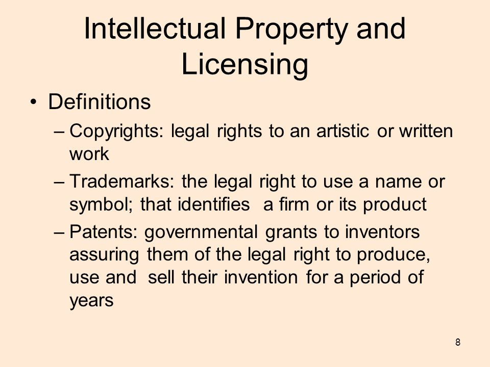 8 Intellectual Property and Licensing Definitions –Copyrights: legal rights to an artistic or written work –Trademarks: the legal right to use a name or symbol; that identifies a firm or its product –Patents: governmental grants to inventors assuring them of the legal right to produce, use and sell their invention for a period of years
