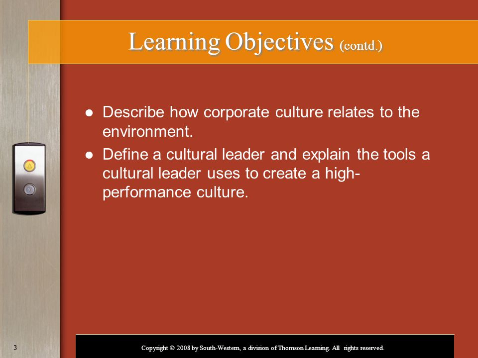 Copyright © 2008 by South-Western, a division of Thomson Learning. All rights reserved. 3 Learning Objectives (contd.) Describe how corporate culture