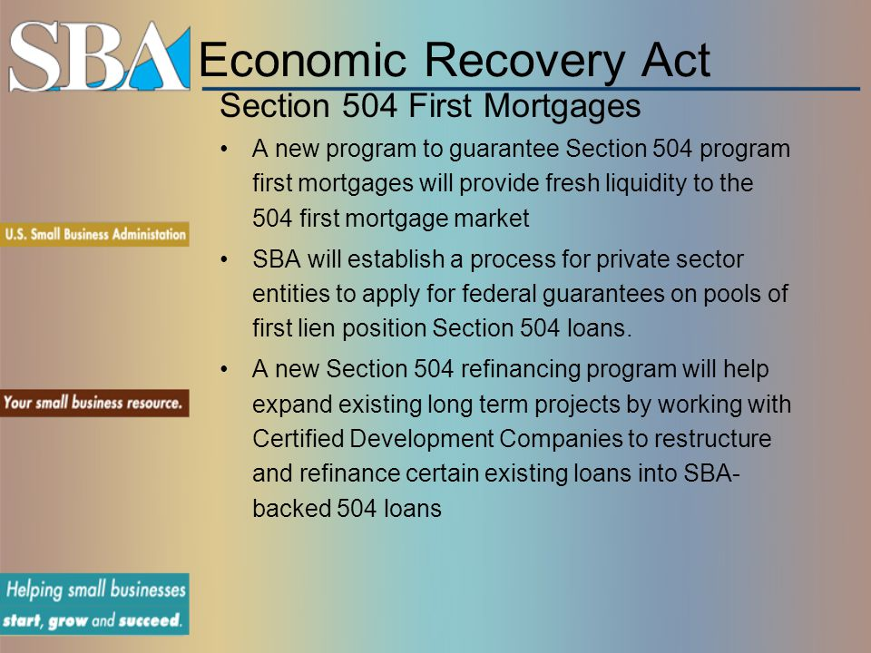 Economic Recovery Act Section 504 First Mortgages A new program to guarantee Section 504 program first mortgages will provide fresh liquidity to the 504 first mortgage market SBA will establish a process for private sector entities to apply for federal guarantees on pools of first lien position Section 504 loans.