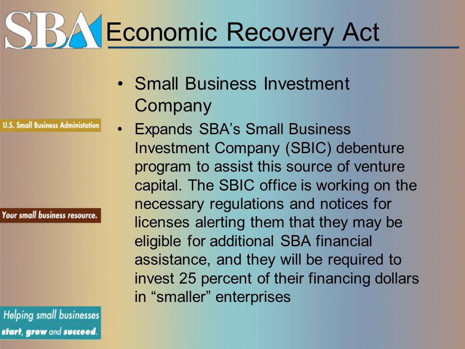 Economic Recovery Act Small Business Investment Company Expands SBA's Small Business Investment Company (SBIC) debenture program to assist this source of venture capital.