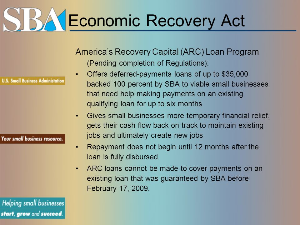 Economic Recovery Act America's Recovery Capital (ARC) Loan Program (Pending completion of Regulations): Offers deferred-payments loans of up to $35,000 backed 100 percent by SBA to viable small businesses that need help making payments on an existing qualifying loan for up to six months Gives small businesses more temporary financial relief, gets their cash flow back on track to maintain existing jobs and ultimately create new jobs Repayment does not begin until 12 months after the loan is fully disbursed.