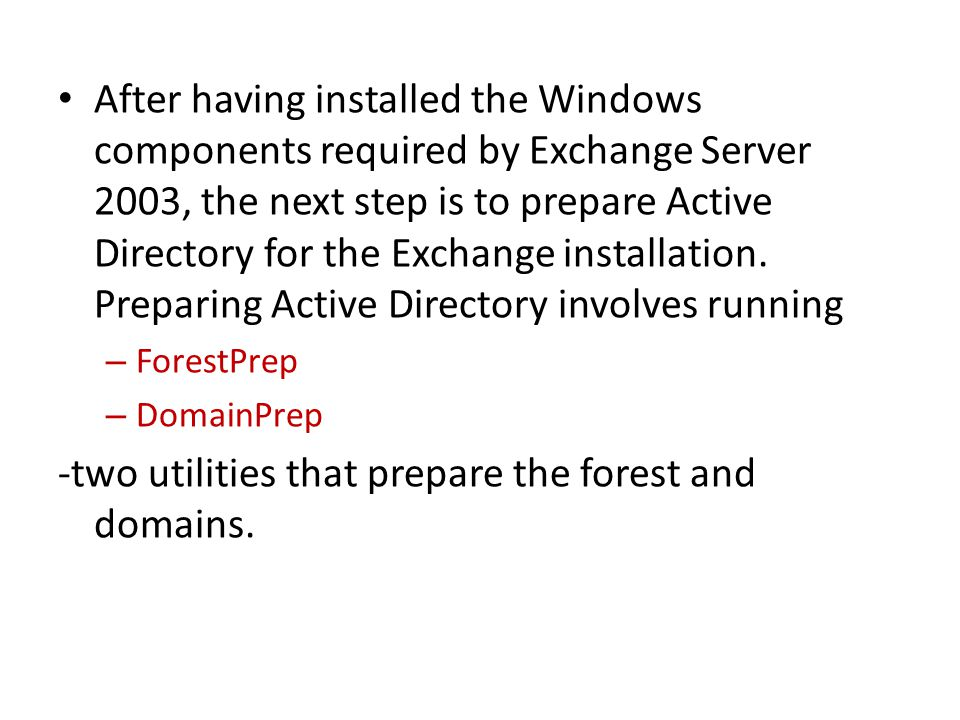 After having installed the Windows components required by Exchange Server 2003, the next step is to prepare Active Directory for the Exchange installation.