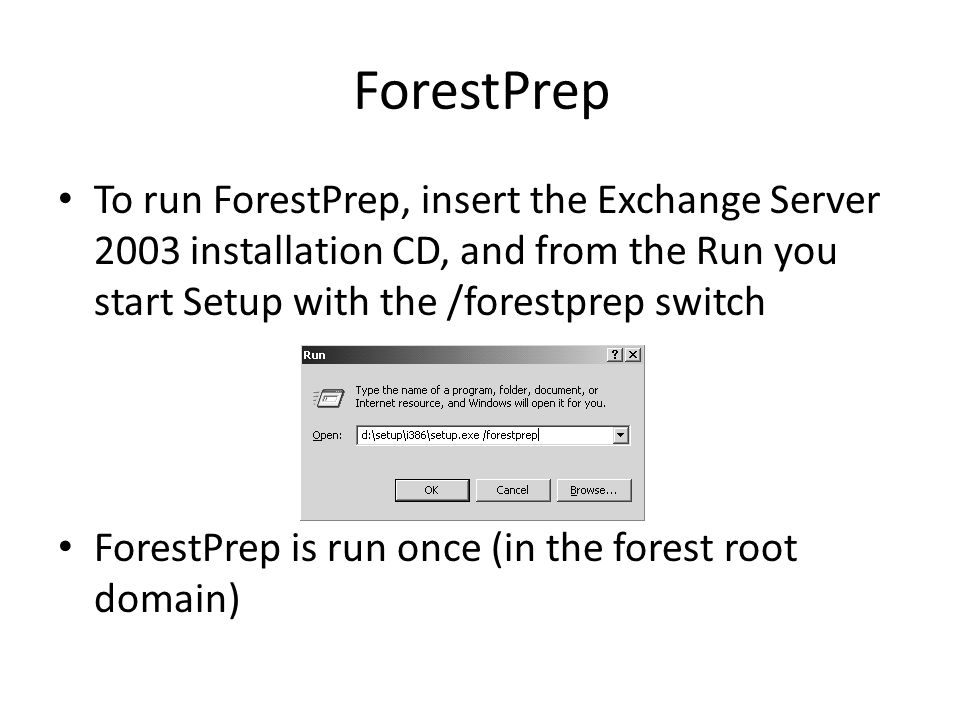 To run ForestPrep, insert the Exchange Server 2003 installation CD, and from the Run you start Setup with the /forestprep switch ForestPrep is run once (in the forest root domain)