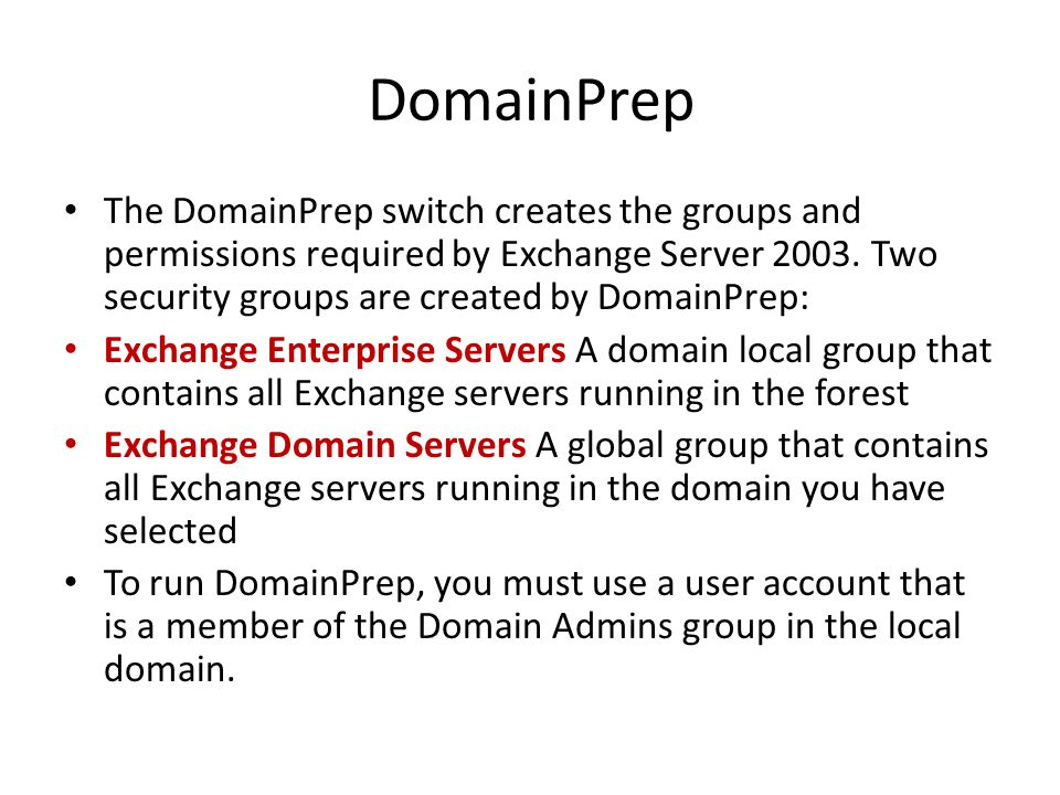 DomainPrep The DomainPrep switch creates the groups and permissions required by Exchange Server 2003.