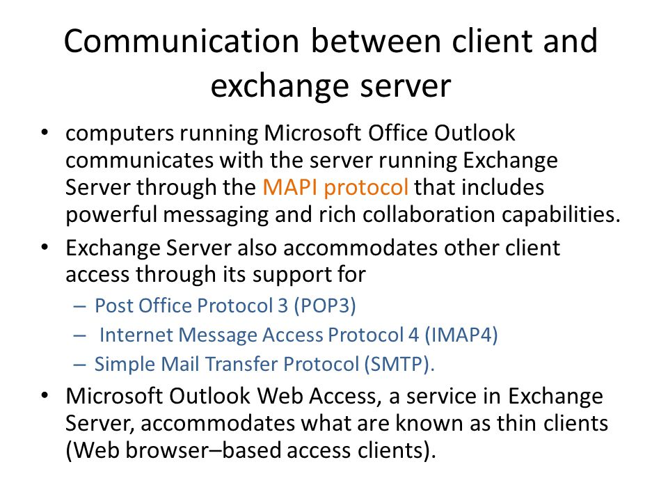 Communication between client and exchange server computers running Microsoft Office Outlook communicates with the server running Exchange Server through the MAPI protocol that includes powerful messaging and rich collaboration capabilities.