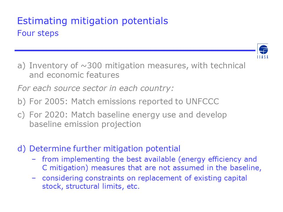 Estimating mitigation potentials Four steps a)Inventory of ~300 mitigation measures, with technical and economic features For each source sector in each country: b)For 2005: Match emissions reported to UNFCCC c)For 2020: Match baseline energy use and develop baseline emission projection d)Determine further mitigation potential –from implementing the best available (energy efficiency and C mitigation) measures that are not assumed in the baseline, –considering constraints on replacement of existing capital stock, structural limits, etc.