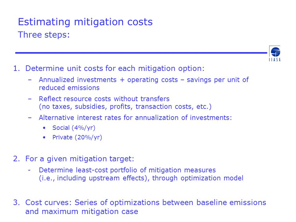 Estimating mitigation costs Three steps: 1.Determine unit costs for each mitigation option: –Annualized investments + operating costs – savings per unit of reduced emissions –Reflect resource costs without transfers (no taxes, subsidies, profits, transaction costs, etc.) –Alternative interest rates for annualization of investments: Social (4%/yr) Private (20%/yr) 2.For a given mitigation target: -Determine least-cost portfolio of mitigation measures (i.e., including upstream effects), through optimization model 3.Cost curves: Series of optimizations between baseline emissions and maximum mitigation case