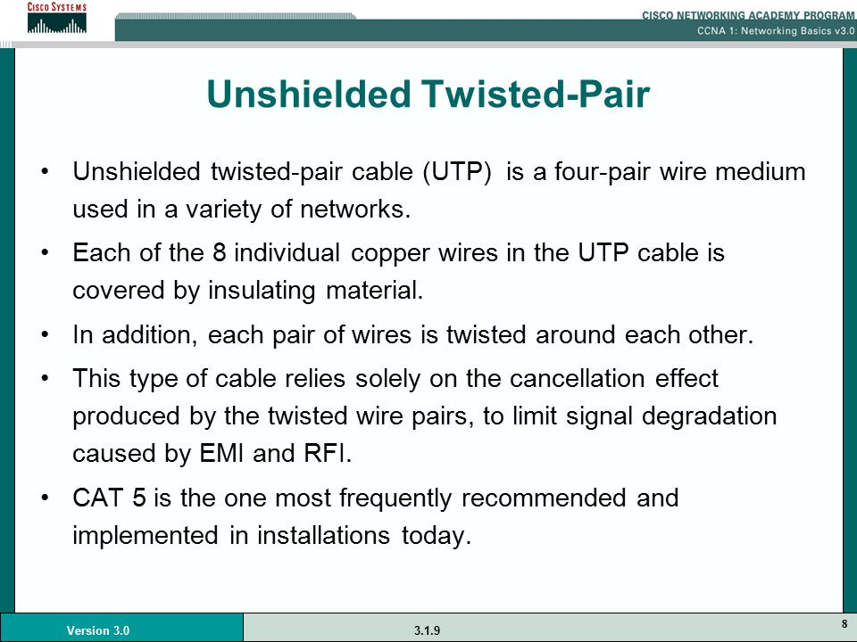 8 Version 3.0 Unshielded Twisted-Pair Unshielded twisted-pair cable (UTP) is a four-pair wire medium used in a variety of networks.