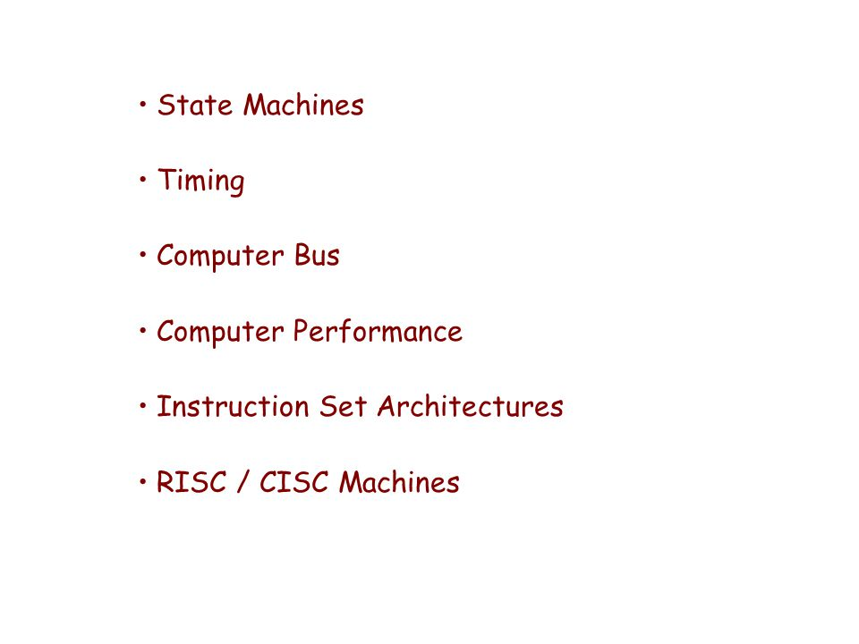 State Machines Timing Computer Bus Computer Performance Instruction Set Architectures RISC / CISC Machines