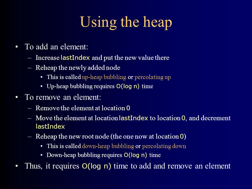 Using the heap To add an element: –Increase lastIndex and put the new value there –Reheap the newly added node This is called up-heap bubbling or percolating up Up-heap bubbling requires O(log n) time To remove an element: –Remove the element at location 0 –Move the element at location lastIndex to location 0, and decrement lastIndex –Reheap the new root node (the one now at location 0 ) This is called down-heap bubbling or percolating down Down-heap bubbling requires O(log n) time Thus, it requires O(log n) time to add and remove an element