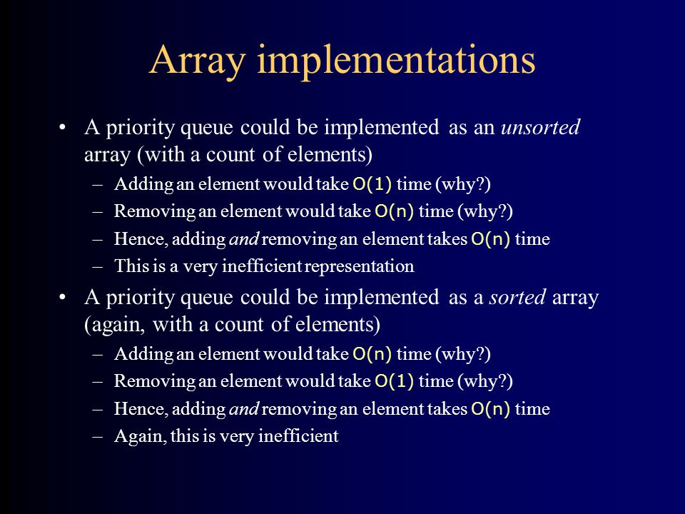 Array implementations A priority queue could be implemented as an unsorted array (with a count of elements) –Adding an element would take O(1) time (why ) –Removing an element would take O(n) time (why ) –Hence, adding and removing an element takes O(n) time –This is a very inefficient representation A priority queue could be implemented as a sorted array (again, with a count of elements) –Adding an element would take O(n) time (why ) –Removing an element would take O(1) time (why ) –Hence, adding and removing an element takes O(n) time –Again, this is very inefficient