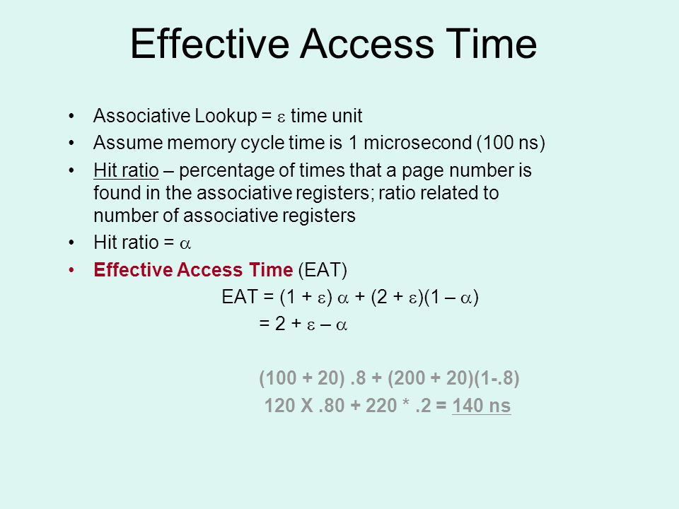 Effective Access Time Associative Lookup =  time unit Assume memory cycle time is 1 microsecond (100 ns) Hit ratio – percentage of times that a page number is found in the associative registers; ratio related to number of associative registers Hit ratio =  Effective Access Time (EAT) EAT = (1 +  )  + (2 +  )(1 –  ) = 2 +  –  ( ).8 + ( )(1-.8) 120 X *.2 = 140 ns